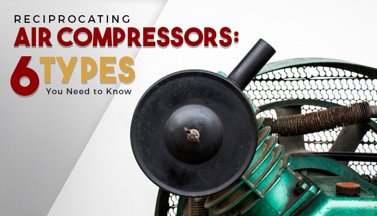 Reciprocating Air Compressors: 6 Types You Need to Know