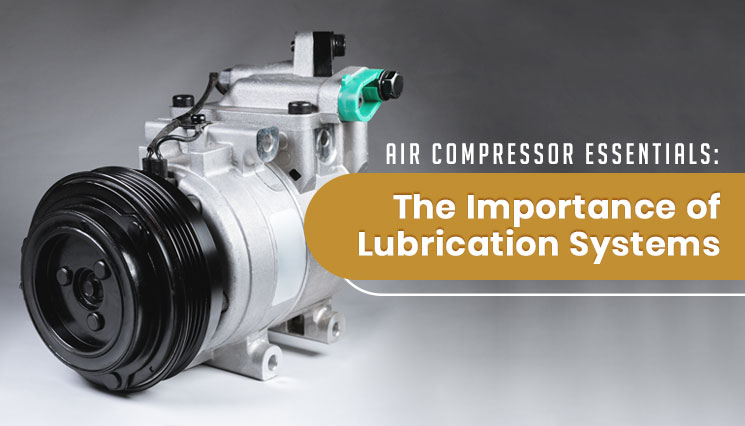 Air Compressor Essentials The Importance of Lubrication Systems