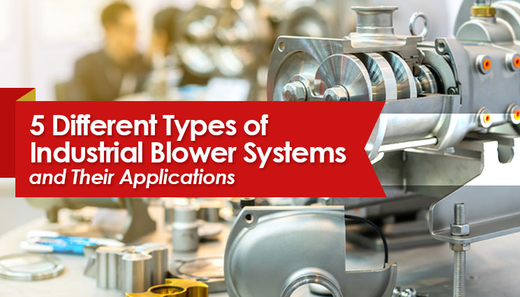 5 Different Types of Industrial Blower Systems and Their Applications
